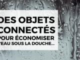Objets connectés pour diminuer sa consommation d'eau sous la douche